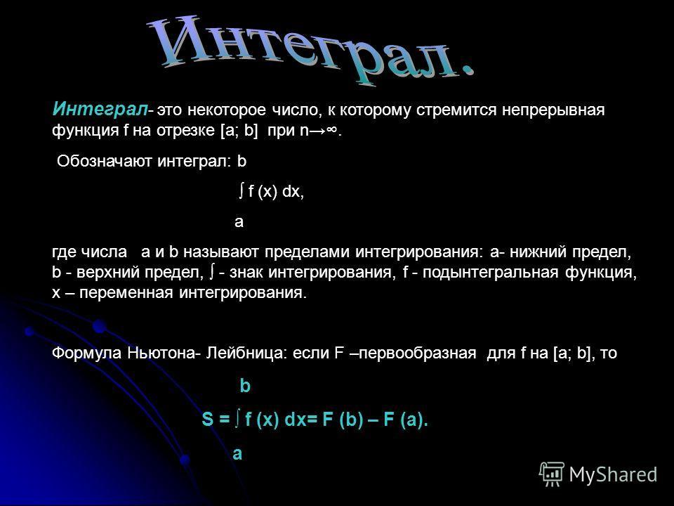 Интеграл - это некоторое число, к которому стремится непрерывная функция f на отрезке [a; b] при n. Обозначают интеграл: b f (x) dx, a где числа а и b называют пределами интегрирования: а- нижний предел, b - верхний предел, - знак интегрирования, f -