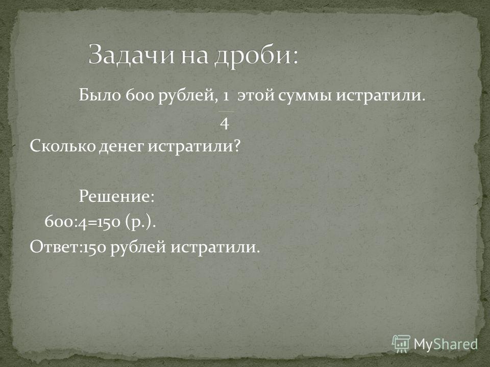 Было 600 рублей, 1 этой суммы истратили. 4 Сколько денег истратили? Решение: 600:4=150 (р.). Ответ:150 рублей истратили.