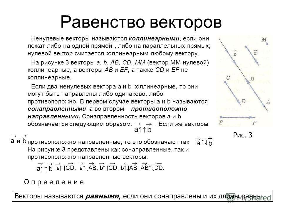 Равенство векторов Ненулевые векторы называются коллинеарными, если они лежат либо на одной прямой, либо на параллельных прямых; нулевой вектор считается коллинеарным любому вектору. На рисунке 3 векторы a, b, AB, CD, MM (вектор ММ нулевой) коллинеар
