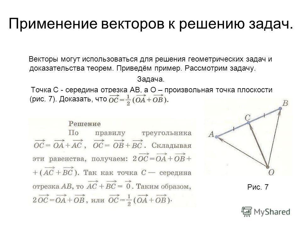 Применение векторов к решению задач. Векторы могут использоваться для решения геометрических задач и доказательства теорем. Приведём пример. Рассмотрим задачу. Задача. Точка С - середина отрезка АВ, а О – произвольная точка плоскости (рис. 7). Доказа