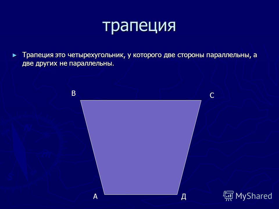 трапеция Трапеция это четырехугольник, у которого две стороны параллельны, а две других не параллельны. Трапеция это четырехугольник, у которого две стороны параллельны, а две других не параллельны. А В С Д