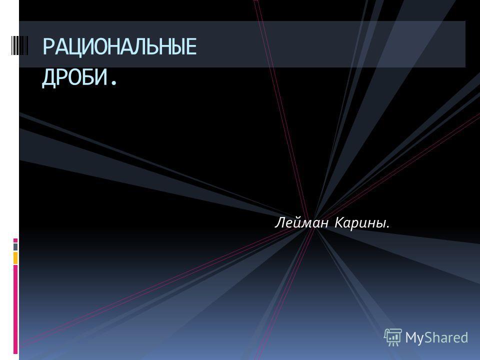 РАЦИОНАЛЬНЫЕ ДРОБИ. Лейман Карины.