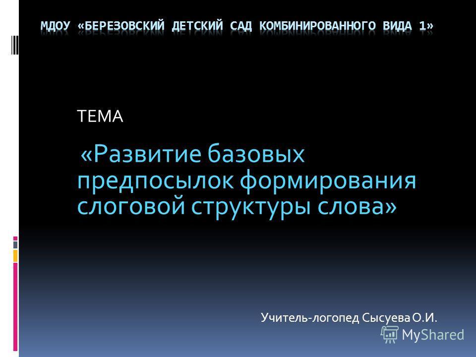 ТЕМА «Развитие базовых предпосылок формирования слоговой структуры слова» Учитель-логопед Сысуева О.И.