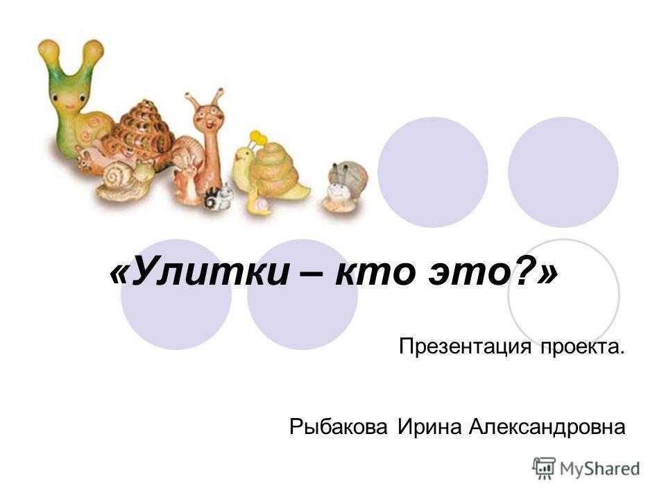 «Улитки – кто это?» Презентация проекта. Рыбакова Ирина Александровна