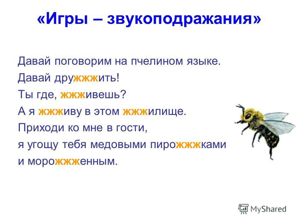«Игры – звукоподражания» Давай поговорим на пчелином языке. Давай дружжжить! Ты где, жжживешь? А я жжживу в этом жжжилище. Приходи ко мне в гости, я угощу тебя медовыми пирожжжками и морожжженным.