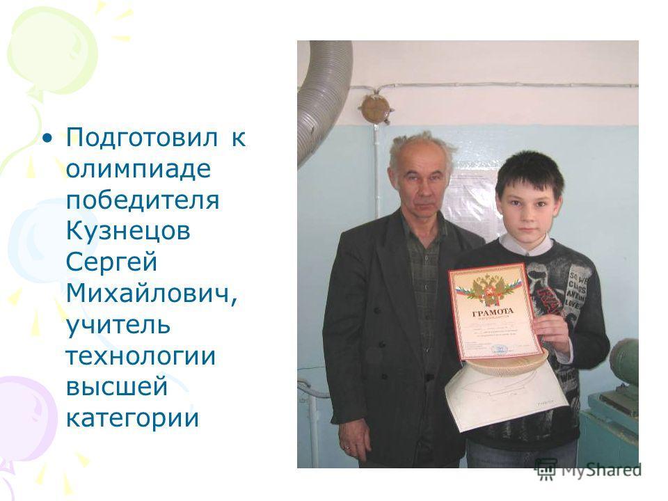 Подготовил к олимпиаде победителя Кузнецов Сергей Михайлович, учитель технологии высшей категории