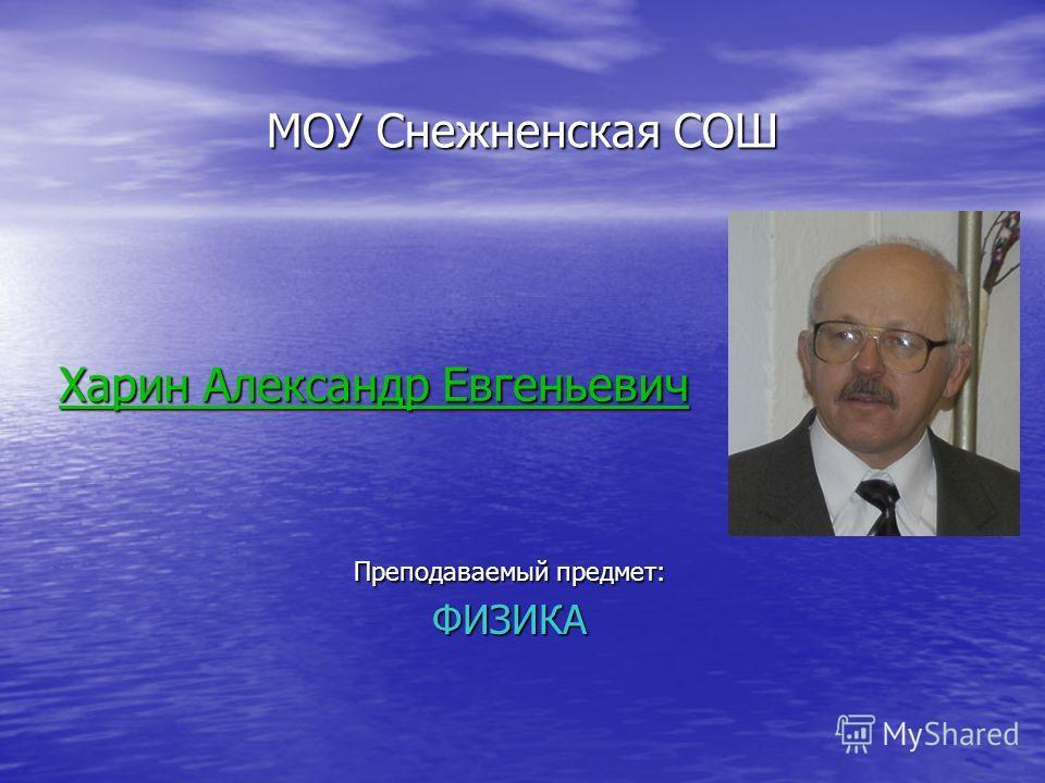 МОУ Снежненская СОШ Преподаваемый предмет: ФИЗИКА Харин Александр Евгеньевич