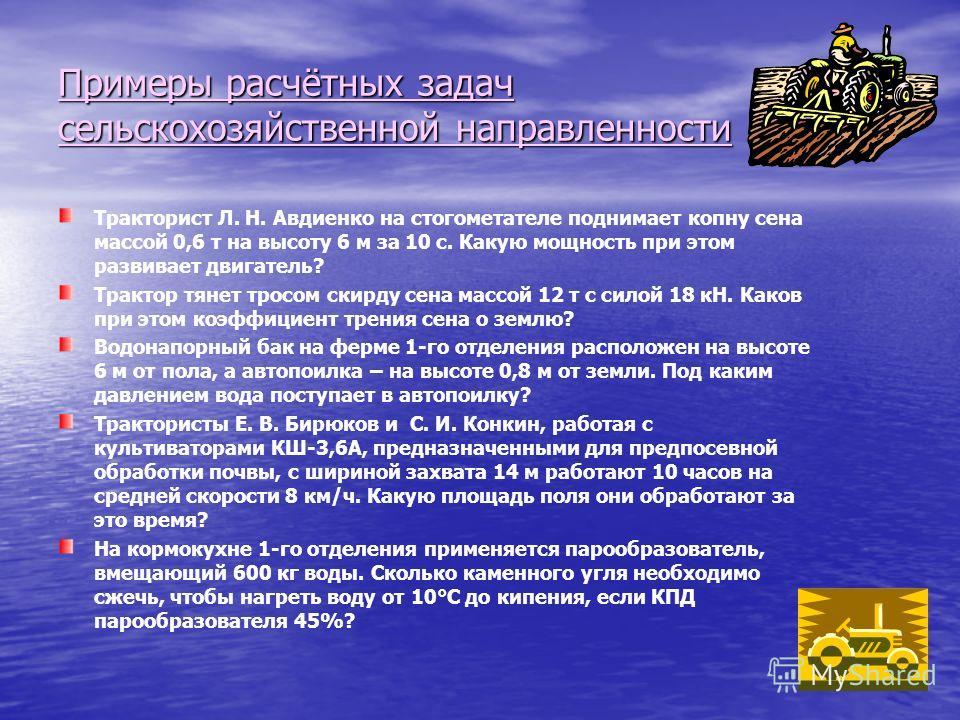 Примеры расчётных задач сельскохозяйственной направленности Тракторист Л. Н. Авдиенко на стогометателе поднимает копну сена массой 0,6 т на высоту 6 м за 10 с. Какую мощность при этом развивает двигатель? Трактор тянет тросом скирду сена массой 12 т