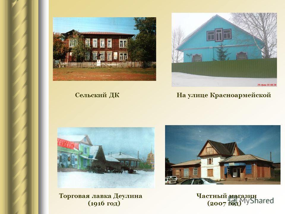Торговая лавка Деулина Частный магазин (1916 год) (2007 год) Сельский ДК На улице Красноармейской