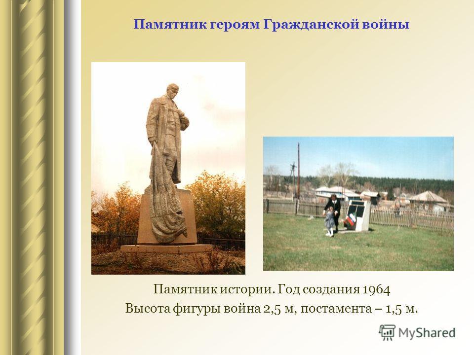 Памятник героям Гражданской войны Памятник истории. Год создания 1964 Высота фигуры война 2,5 м, постамента – 1,5 м.