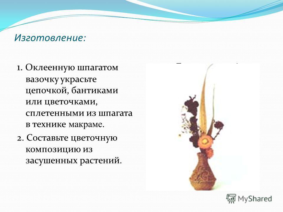 Изготовление: 1. Оклеенную шпагатом вазочку украсьте цепочкой, бантиками или цветочками, сплетенными из шпагата в технике макраме. 2. Составьте цветочную композицию из засушенных растений. Букет готов!