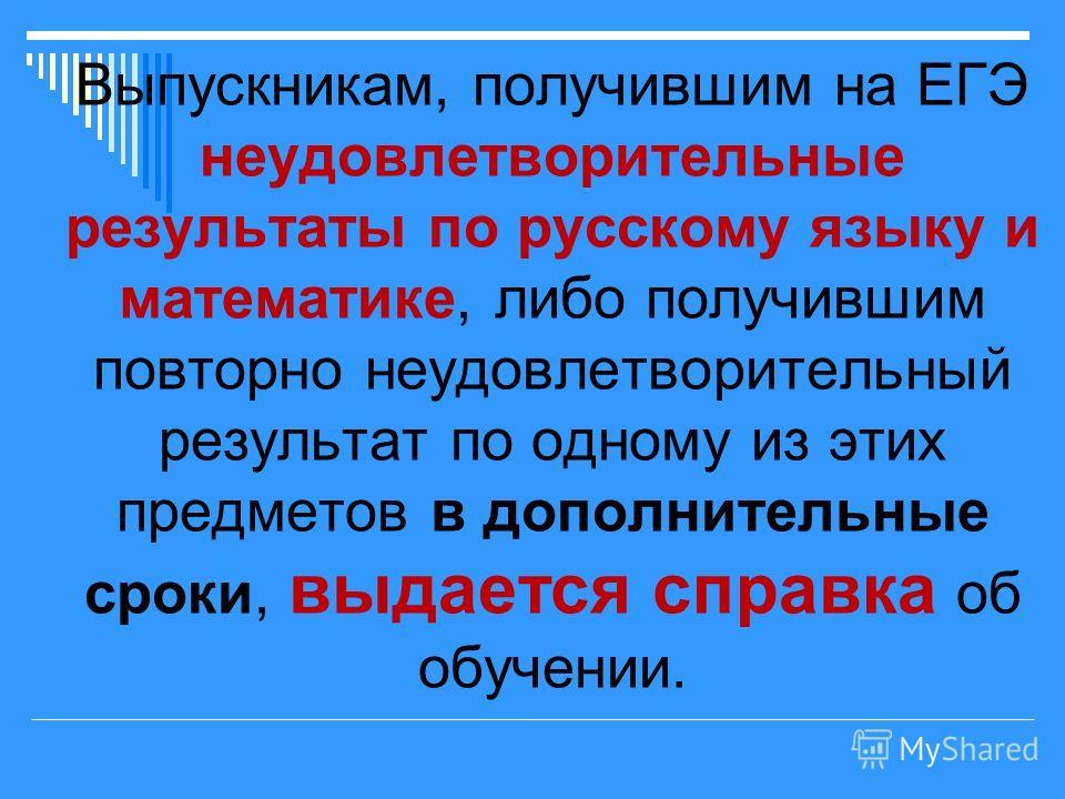 Выпускникам, получившим на ЕГЭ неудовлетворительные результаты по русскому языку и математике, либо получившим повторно неудовлетворительный результат по одному из этих предметов в дополнительные сроки, выдается справка об обучении.