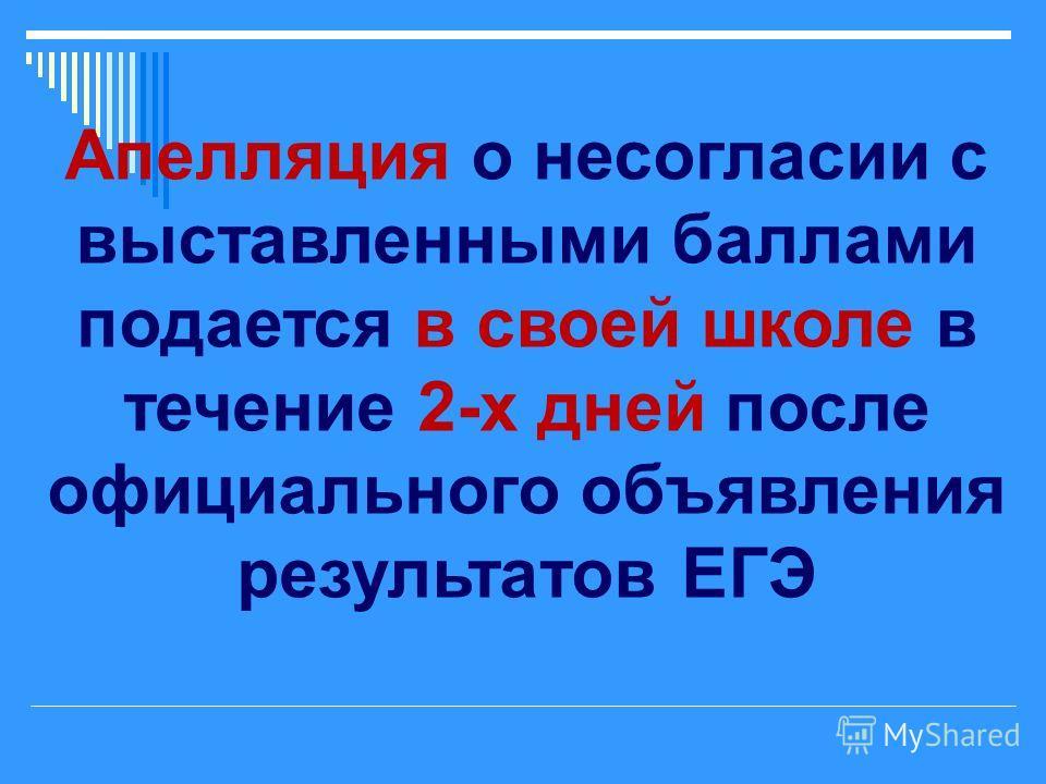 Апелляция о несогласии с выставленными баллами подается в своей школе в течение 2-х дней после официального объявления результатов ЕГЭ