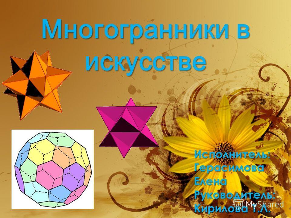 Многогранники в искусстве Исполнитель: Герасимова Елена Руководитель: Кирилова Т.Л.