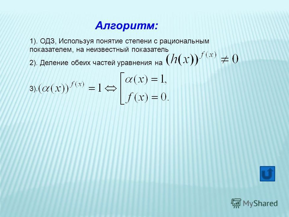 Алгоритм: 1). ОДЗ, Используя понятие степени с рациональным показателем, на неизвестный показатель 2). Деление обеих частей уравнения на 3).