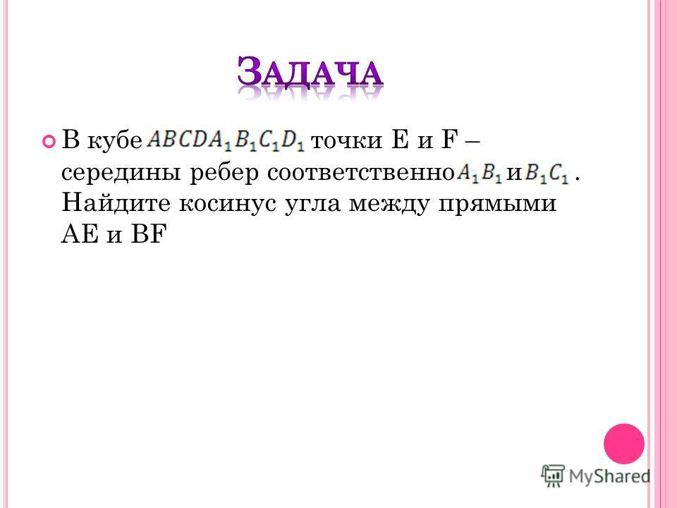В кубе точки E и F – середины ребер соответственно и. Найдите косинус угла между прямыми АЕ и BF
