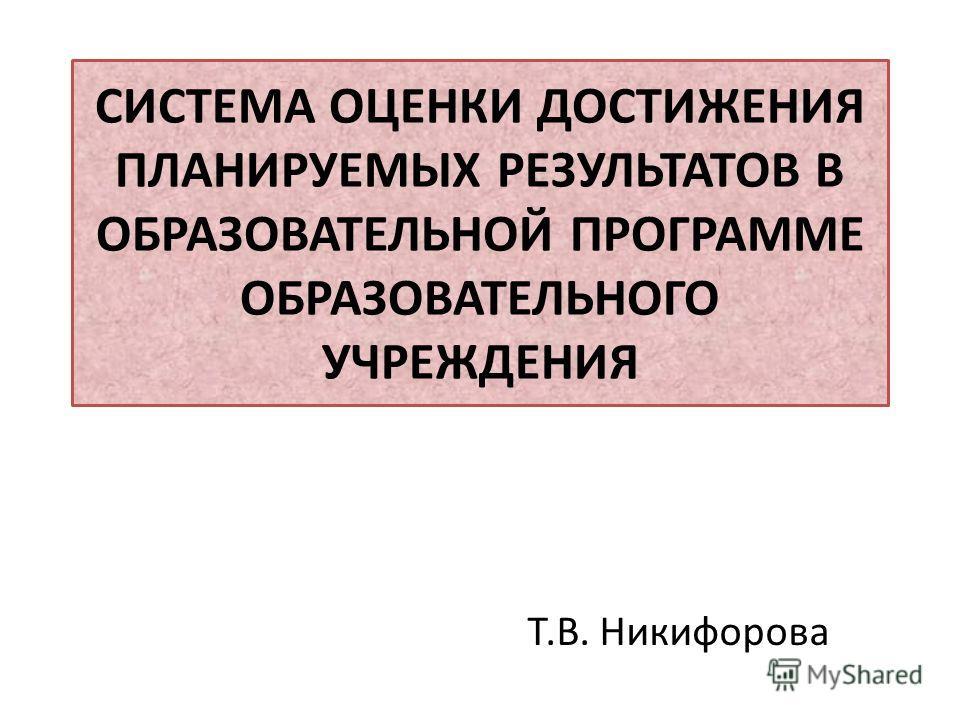 СИСТЕМА ОЦЕНКИ ДОСТИЖЕНИЯ ПЛАНИРУЕМЫХ РЕЗУЛЬТАТОВ В ОБРАЗОВАТЕЛЬНОЙ ПРОГРАММЕ ОБРАЗОВАТЕЛЬНОГО УЧРЕЖДЕНИЯ Т.В. Никифорова