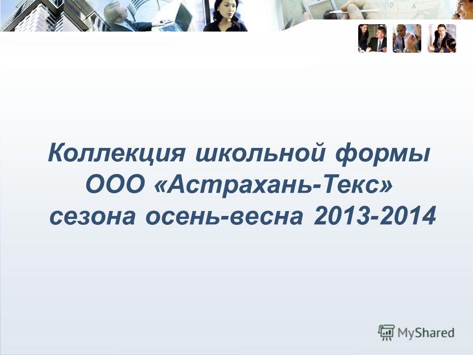 Коллекция школьной формы ООО «Астрахань-Текс» сезона осень-весна 2013-2014