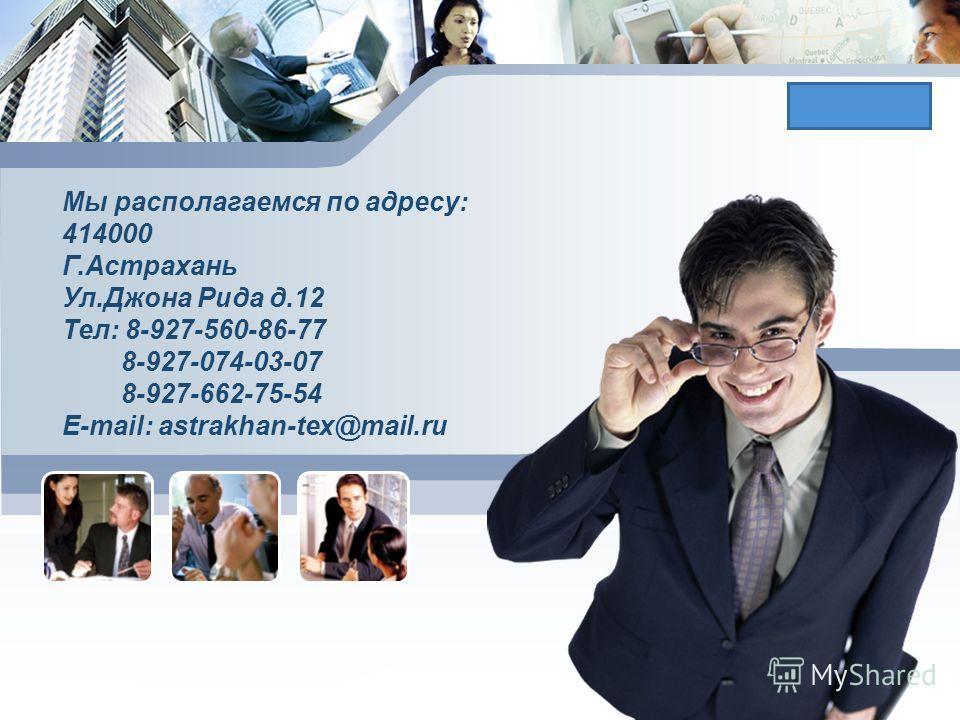 L/O/G/O Мы располагаемся по адресу: 414000 Г.Астрахань Ул.Джона Рида д.12 Тел: 8-927-560-86-77 8-927-074-03-07 8-927-662-75-54 E-mail: astrakhan-tex@mail.ru