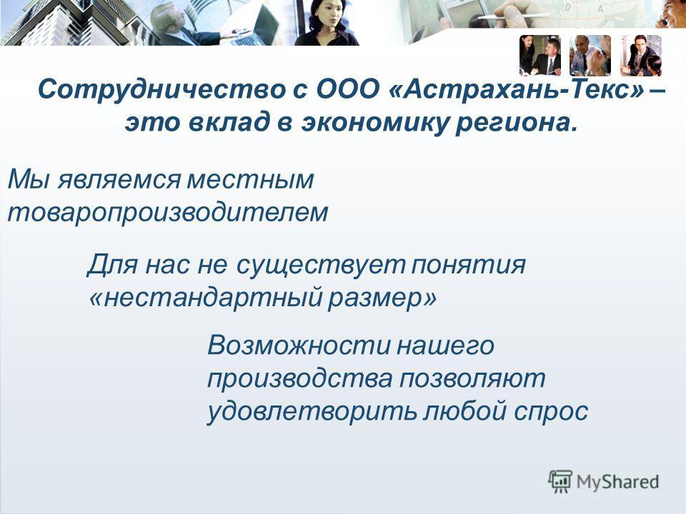Сотрудничество с ООО «Астрахань-Текс» – это вклад в экономику региона. Мы являемся местным товаропроизводителем Для нас не существует понятия «нестандартный размер» Возможности нашего производства позволяют удовлетворить любой спрос