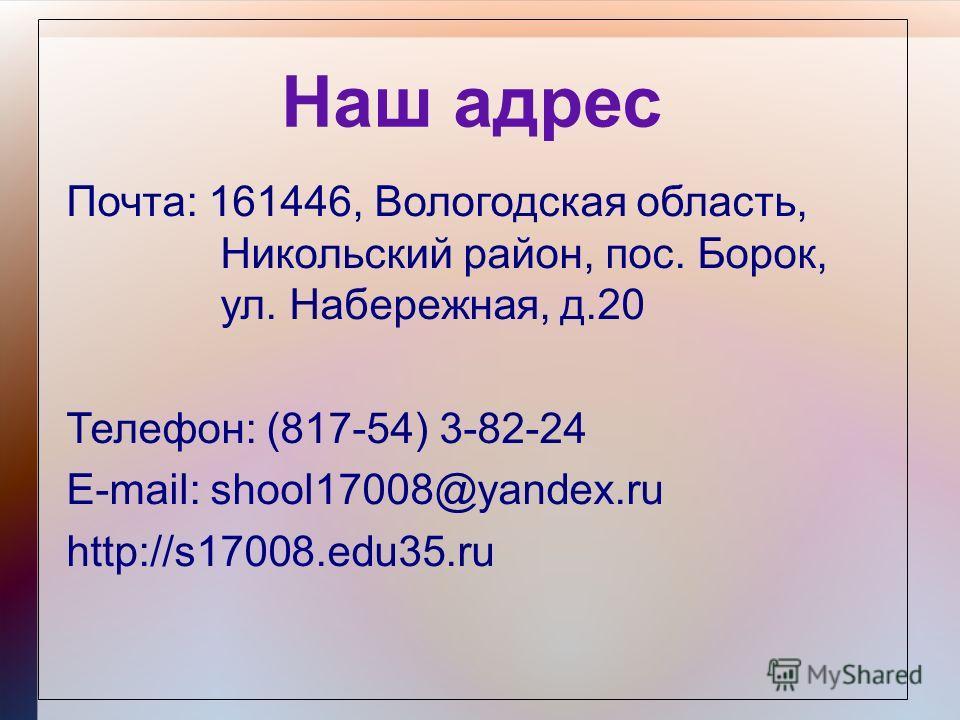 Наш адрес Почта: 161446, Вологодская область, Никольский район, пос. Борок, ул. Набережная, д.20 Телефон: (817-54) 3-82-24 E-mail: shool17008@yandex.ru http://s17008.edu35.ru