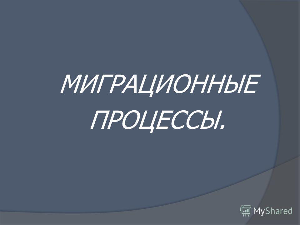 МИГРАЦИОННЫЕ ПРОЦЕССЫ.