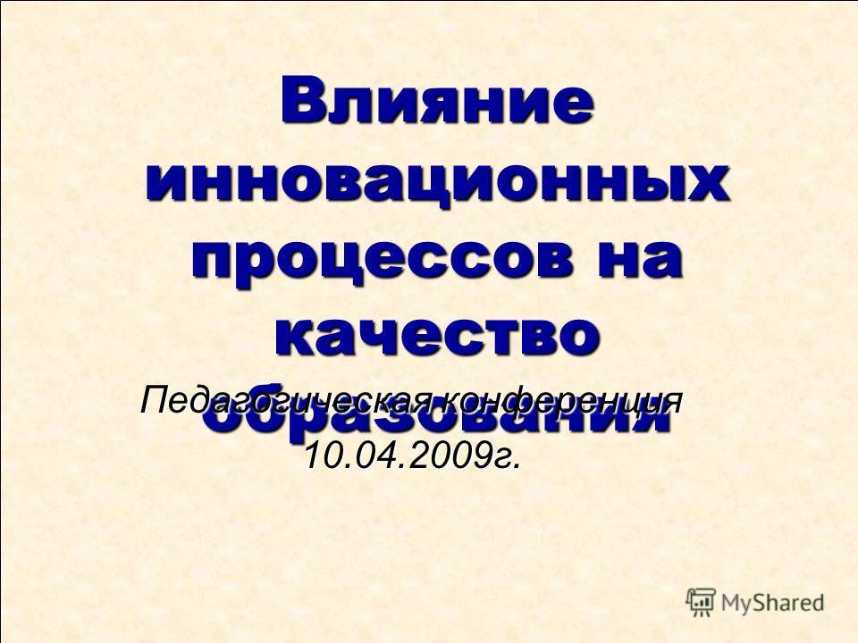 Влияние инновационных процессов на качество образования Педагогическая конференция 10.04.2009г.