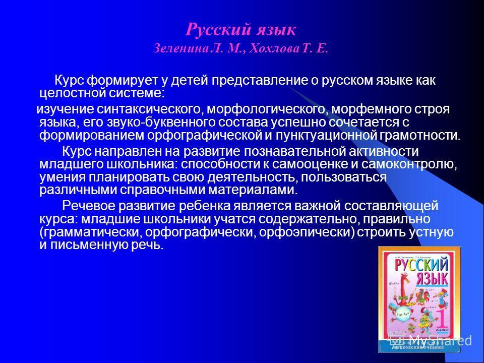 Русский язык Зеленина Л. М., Хохлова Т. Е. Курс формирует у детей представление о русском языке как целостной системе: изучение синтаксического, морфологического, морфемного строя языка, его звуко-буквенного состава успешно сочетается с формированием