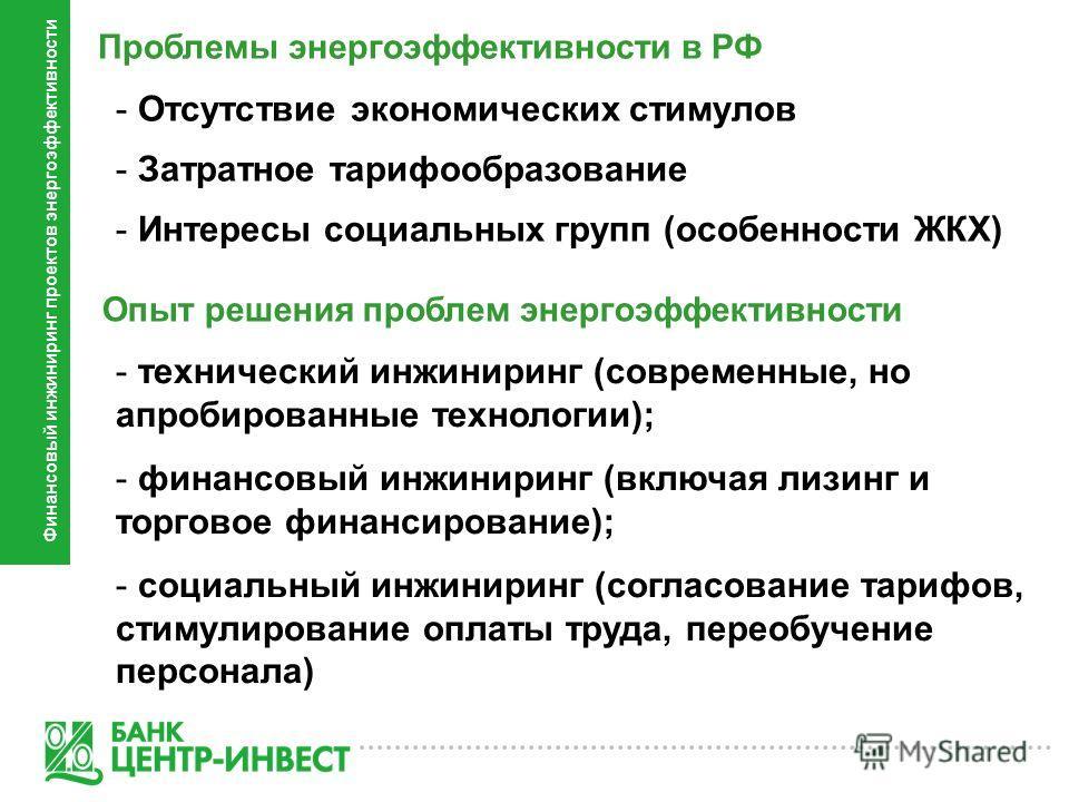 Проблемы энергоэффективности в РФ - Отсутствие экономических стимулов - Затратное тарифообразование - Интересы социальных групп (особенности ЖКХ) - технический инжиниринг (современные, но апробированные технологии); - финансовый инжиниринг (включая л