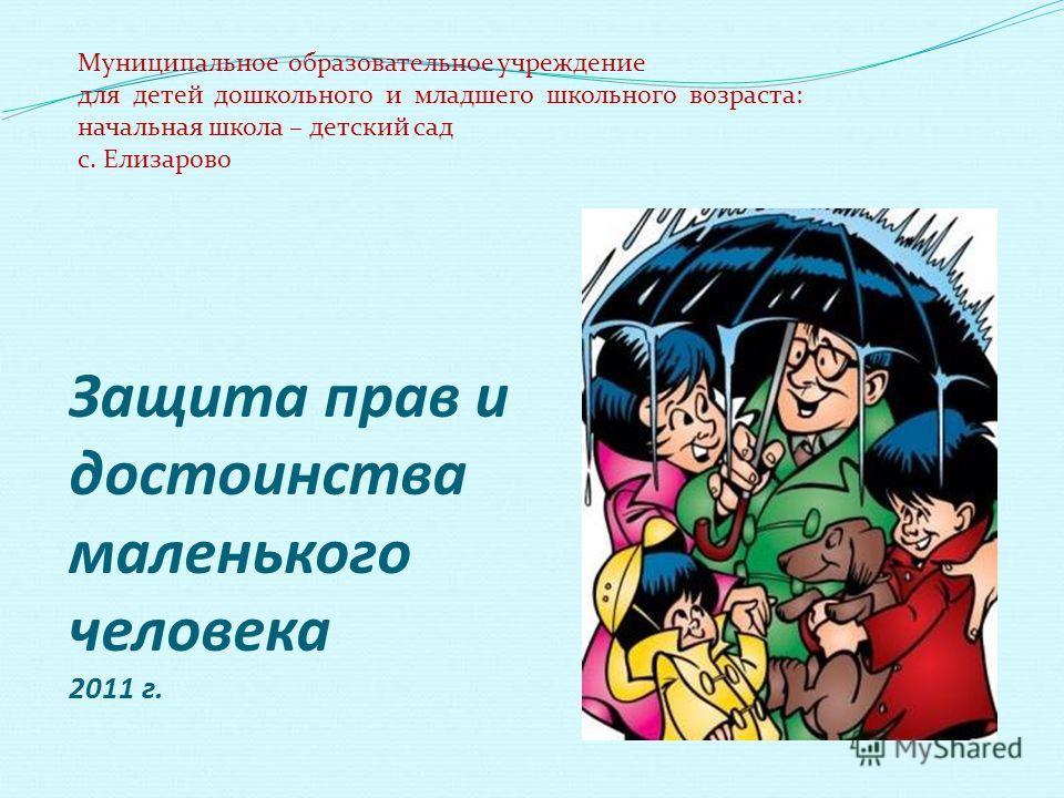 Защита прав и достоинства маленького человека 2011 г. Муниципальное образовательное учреждение для детей дошкольного и младшего школьного возраста: начальная школа – детский сад с. Елизарово