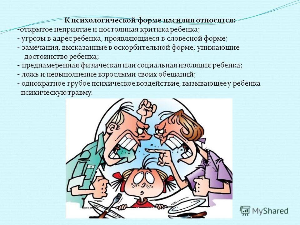 К психологической форме насилия относятся: -открытое неприятие и постоянная критика ребенка; - угрозы в адрес ребенка, проявляющиеся в словесной форме; - замечания, высказанные в оскорбительной форме, унижающие достоинство ребенка; - преднамеренная ф