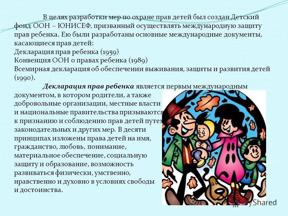 В целях разработки мер по охране прав детей был создан Детский фонд ООН – ЮНИСЕФ, призванный осуществлять международную защиту прав ребенка. Ею были разработаны основные международные документы, касающиеся прав детей: Декларация прав ребенка (1959) К