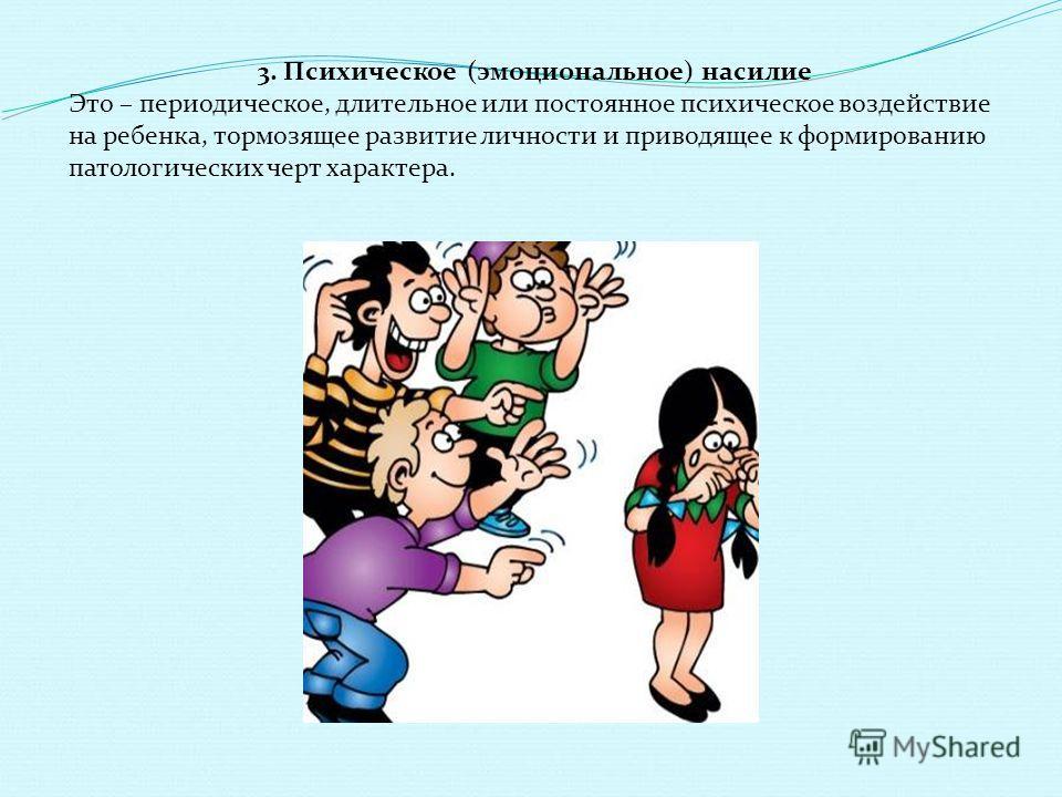 3. Психическое (эмоциональное) насилие Это – периодическое, длительное или постоянное психическое воздействие на ребенка, тормозящее развитие личности и приводящее к формированию патологических черт характера.