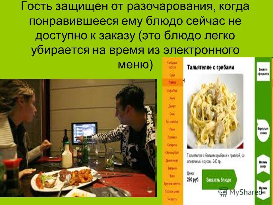 Гость защищен от разочарования, когда понравившееся ему блюдо сейчас не доступно к заказу (это блюдо легко убирается на время из электронного меню)