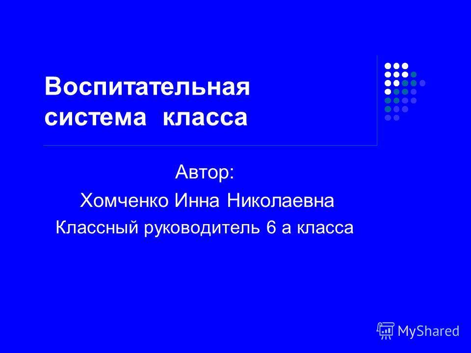 Воспитательная система класса Автор: Хомченко Инна Николаевна Классный руководитель 6 а класса