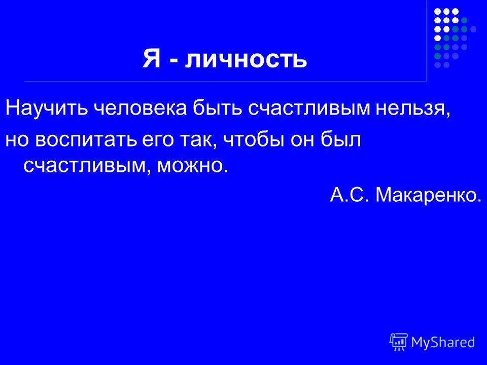 Я - личность Научить человека быть счастливым нельзя, но воспитать его так, чтобы он был счастливым, можно. А.С. Макаренко.