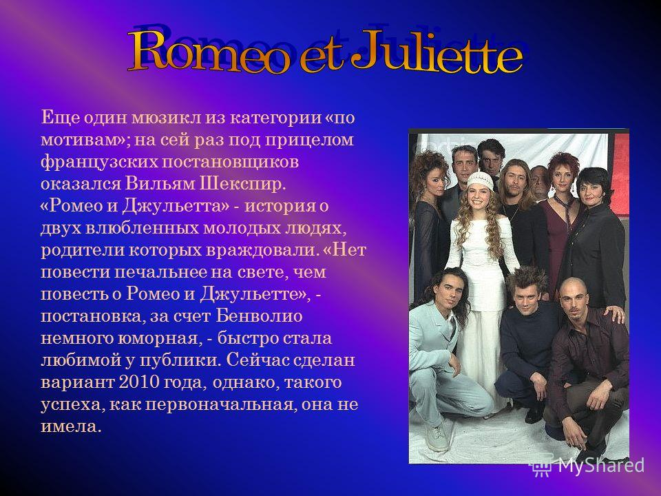 Еще один мюзикл из категории «по мотивам»; на сей раз под прицелом французских постановщиков оказался Вильям Шекспир. «Ромео и Джульетта» - история о двух влюбленных молодых людях, родители которых враждовали. «Нет повести печальнее на свете, чем пов