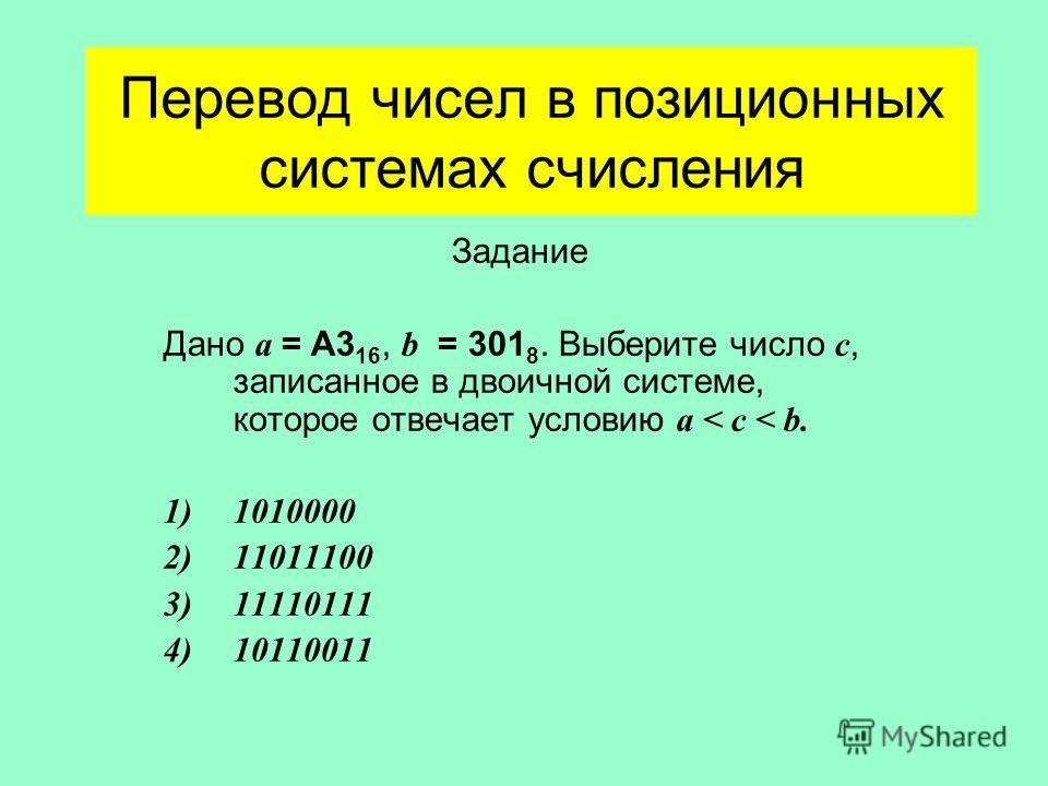 Перевод чисел в позиционных системах счисления Задание Дано а = А3 16, b = 301 8. Выберите число с, записанное в двоичной системе, которое отвечает условию а < c < b. 1)1010000 2)11011100 3)11110111 4)10110011