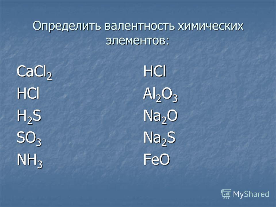 Определить валентность химических элементов: СаСl 2 HCl H2SH2SH2SH2S SO 3 NH 3 HCl Al 2 O 3 Na 2 O Na 2 S FeO