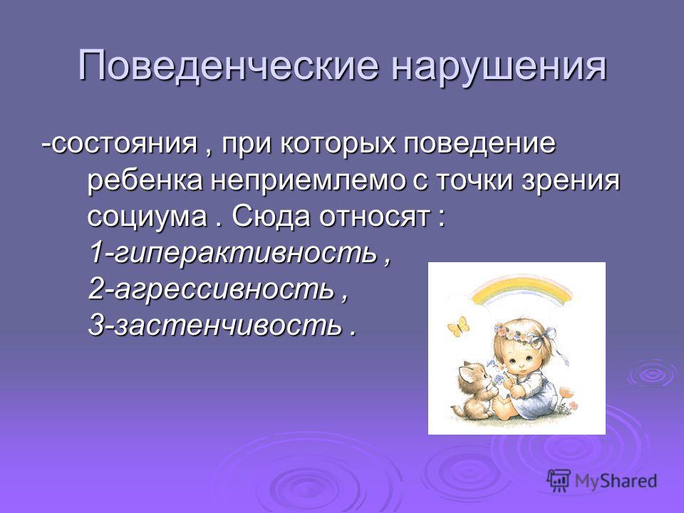 Поведенческие нарушения -состояния, при которых поведение ребенка неприемлемо с точки зрения социума. Сюда относят : 1-гиперактивность, 2-агрессивность, 3-застенчивость.