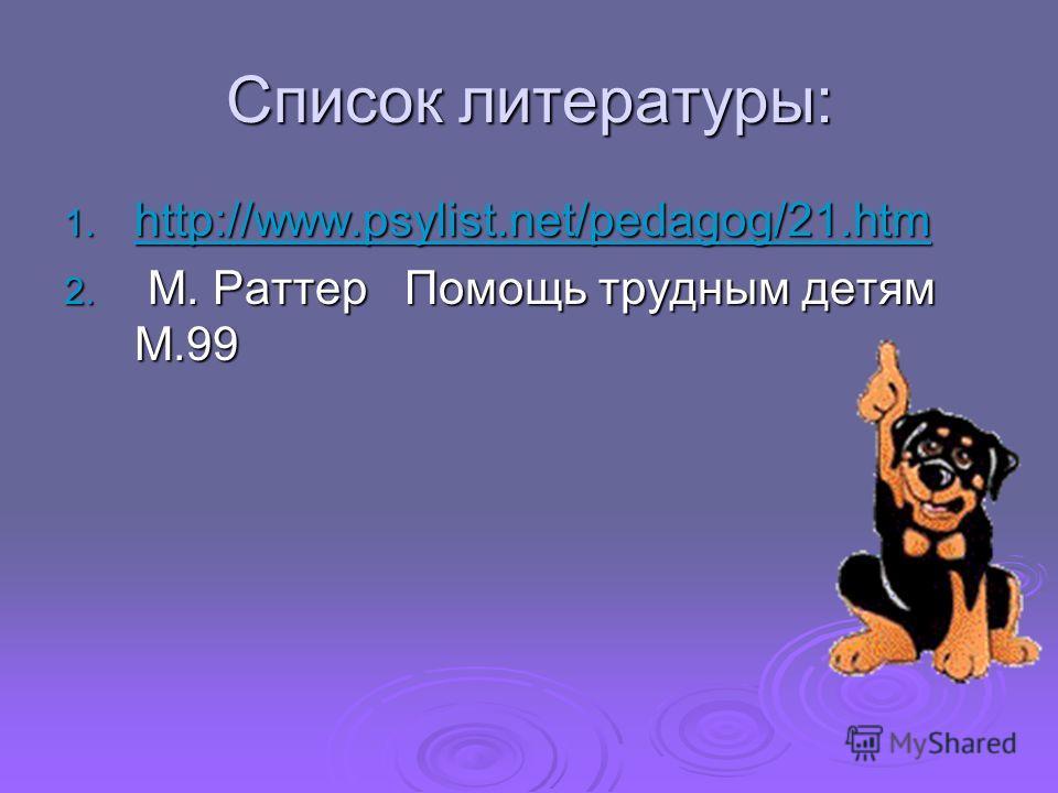 Список литературы: 1. http://www.psylist.net/pedagog/21.htm http://www.psylist.net/pedagog/21.htm 2. М. Раттер Помощь трудным детям М.99