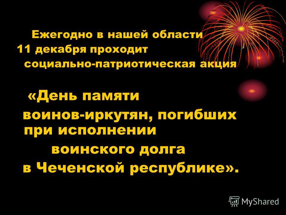 Ежегодно в нашей области 11 декабря проходит социально-патриотическая акция «День памяти воинов-иркутян, погибших при исполнении воинского долга в Чеченской республике».