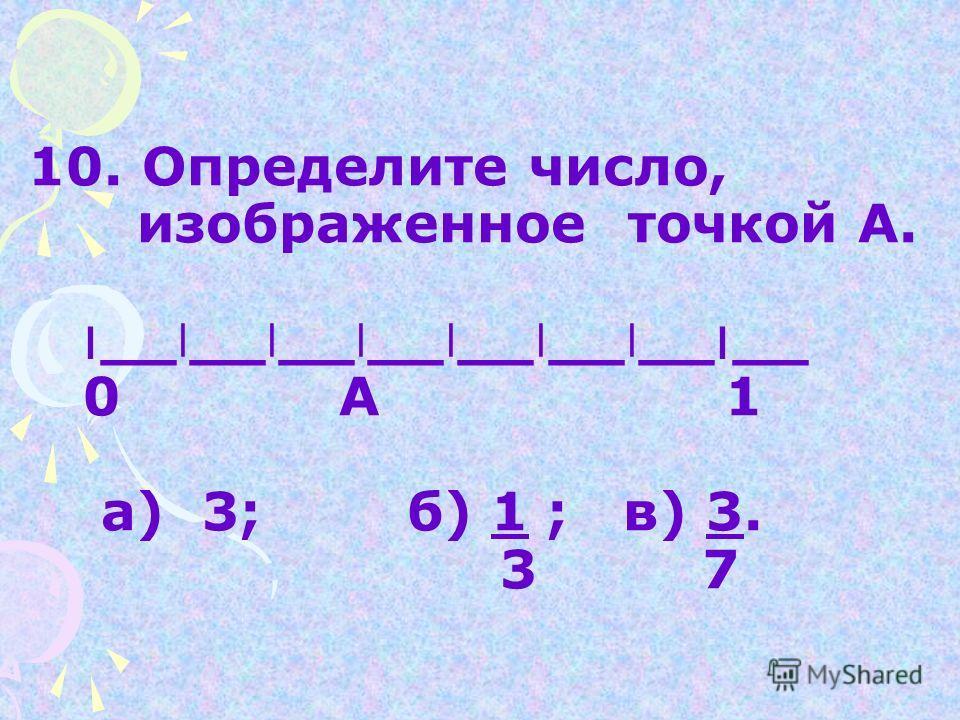 9.Таня решила 8 задач, и ей осталось решить еще 10 задач. Какую часть всех задач осталось решить Тане? а) 8; б) 2 ; в) 10. 10 10 18