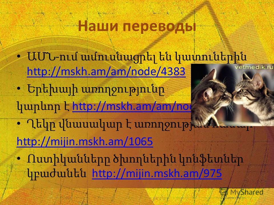 Наши переводы ԱՄՆ - ում ամուսնացրել են կատուներին http://mskh.am/am/node/4383 http://mskh.am/am/node/4383 Երեխայի առողջությունը կարևոր է http://mskh.am/am/node/4295http://mskh.am/am/node/4295 Ղեկը վնասակար է առողջության համար http://mijin.mskh.am/106