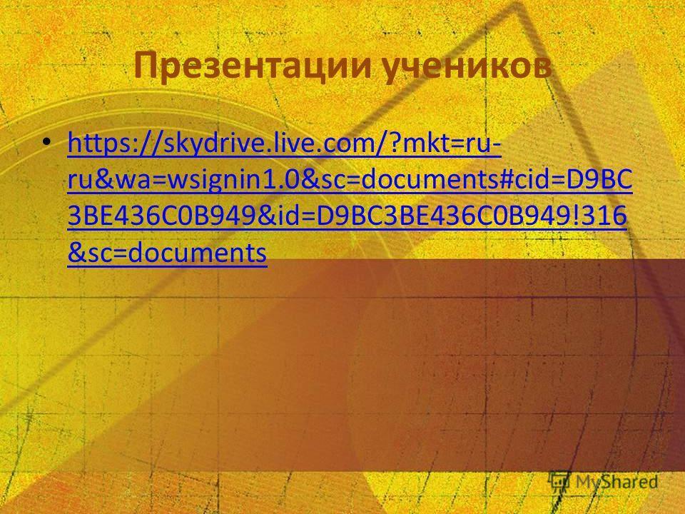 Презентации учеников https://skydrive.live.com/?mkt=ru- ru&wa=wsignin1.0&sc=documents#cid=D9BC 3BE436C0B949&id=D9BC3BE436C0B949!316 &sc=documents https://skydrive.live.com/?mkt=ru- ru&wa=wsignin1.0&sc=documents#cid=D9BC 3BE436C0B949&id=D9BC3BE436C0B9