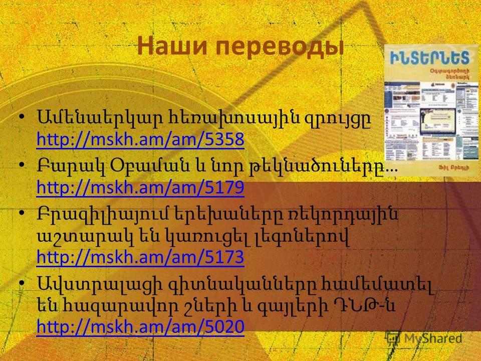 Наши переводы Ամենաերկար հեռախոսային զրույցը http://mskh.am/am/5358 http://mskh.am/am/5358 Բարակ Օբաման և նոր թեկնածուները … http://mskh.am/am/5179 http://mskh.am/am/5179 Բրազիլիայում երեխաները ռեկորդային աշտարակ են կառուցել լեգոներով http://mskh.am/