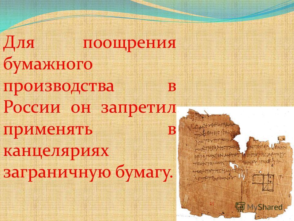 Для поощрения бумажного производства в России он запретил применять в канцеляриях заграничную бумагу.