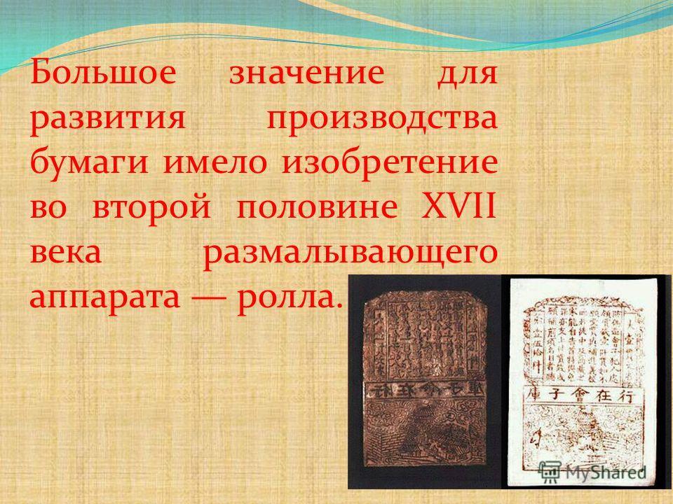 Большое значение для развития производства бумаги имело изобретение во второй половине XVII века размалывающего аппарата ролла.