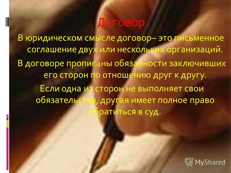 Договор В юридическом смысле договор– это письменное соглашение двух или нескольких организаций. В договоре прописаны обязанности заключивших его сторон по отношению друг к другу. Если одна из сторон не выполняет свои обязательства, другая имеет полн