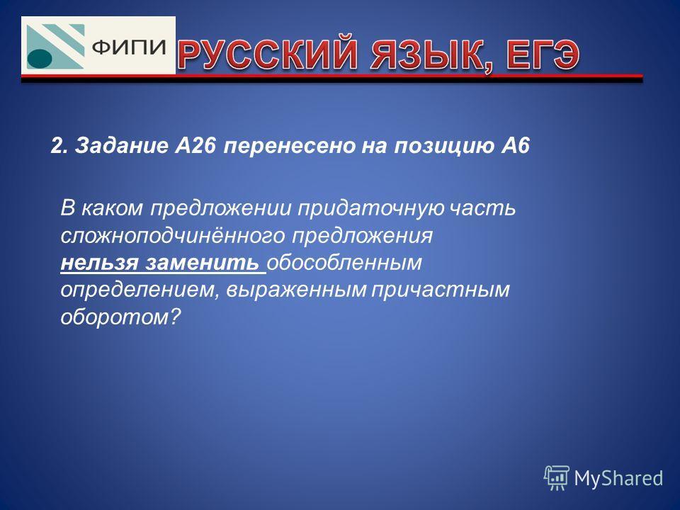 2. Задание А26 перенесено на позицию А6 В каком предложении придаточную часть сложноподчинённого предложения нельзя заменить обособленным определением, выраженным причастным оборотом?